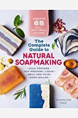 The Complete Guide to Natural Soap Making: Create 65 All-Natural Cold-Process, Hot-Process, Liquid, Melt-and-Pour, and Hand-Milled Soaps Kindle Edition