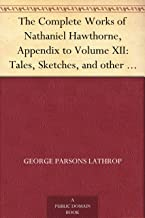 The Complete Works of Nathaniel Hawthorne, Appendix to Volume XII: Tales, Sketches, and other Papers by Nathaniel Hawthorne with a Biographical Sketch ... Biographical Sketch of Nathaniel Hawthorne