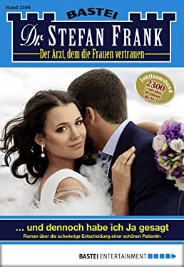 Dr. Stefan Frank - Folge 2300: ... und dennoch habe ich Ja gesagt (German Edition)