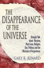 The Disappearance of the Universe: Straight Talk about Illusions, Past Lives, Religion, Sex, Politics, and the Miracles of...