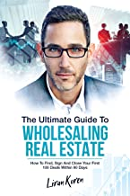 The Ultimate Guide To Wholesaling Real Estate: How To Find, Sign And Close Your First 100 Deals