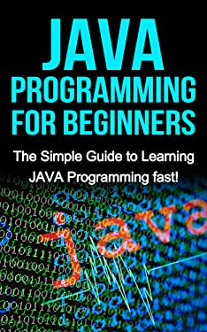 JAVA Programming for Beginners: The Simple Guide to Learning JAVA Programming fast!