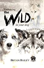 Embracing the Wild in Your Dog: An understanding of the authors of our dog's behavior - nature and the wolf