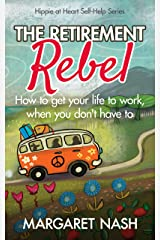 The Retirement Rebel: How to get your life to work, when you don't have to (Hippie at Heart Self-Help Series Book 3) Kindle Edition