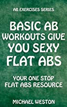 Basic Ab Workouts Give You Sexy Flat Abs: Your one-stop flat abs resource (Ab Exercises Series Book 2)