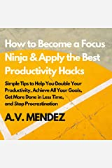 How to Become a Focus Ninja & Apply the Best Productivity Hacks Series: Simple Tips to Help You Double Your Productivity, Achieve All Your Goals, Get More ... and Stop Procrastination (English Edition) eBook Kindle