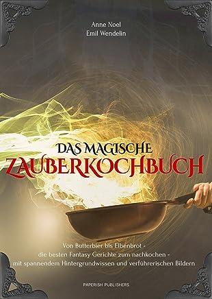 Das magische Zauberkochbuch: Von Butterbier bis Elbenbrot - die besten Fantasy Gerichte zum nachkochen - mit spannendem Hintergrundwissen und verführerischen Bildern