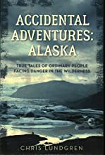 Accidental Adventures: Alaska: True Tales of Ordinary People Facing Danger in the Wilderness