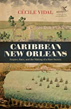 Caribbean New Orleans: Empire, Race, and the Making of a Slave Society (Published by the Omohundro Institute of Early American History and Culture and the University of North Carolina Press)