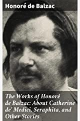 The Works of Honoré de Balzac: About Catherine de' Medici, Seraphita, and Other Stories Kindle Edition