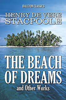 The Beach of Dreams and Other Works by Henry De Vere Stacpoole (Unexpurgated Edition) (Halcyon Classics)