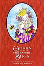 The Queen Who Banished Bugs: A Tale of Bees, Butterflies, Ants and Other Pollinators (If Bugs Are Banished ... Book 1)