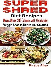 Super Shred Diet Recipes: Meals Under 200 Calories with Vegetables: Veggie Snacks Under 100 Calories