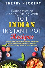 Rediscovering Healthy Eating With 101 Indian Instant Pot Recipes: Unlock The Secrets Of Indian Keto Diet With Traditional Delicious Recipes Prepared In No Time In Your Kitchen