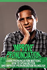 Improve Pronunciation – Learn Pronunciation Matters, How To Speak Better And Improve Pronunciation In English (Improve Conversation Skills, Improve Speaking Skills) Kindle Edition