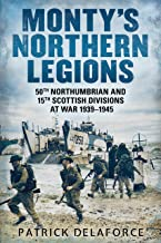 Monty's Northern Legions: 50th Northumbrian and 15th Scottish Divisions at War 1939-1945
