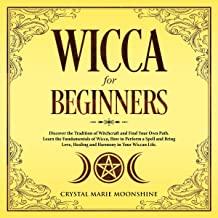 Wicca for Beginners: Discover the Tradition of Witchcraft and Find Your Own Path. Learn the Fundamentals of Wicca, How to Perform a Spell and Bring Love, Healing and Harmony in Your Wiccan Life.