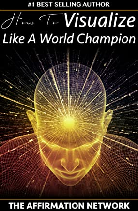 How To Visualize Like A World Champion: Manifest Your Dreams With Creative Visualization In 6 Steps (English Edition)