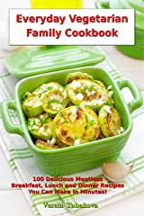 Everyday Vegetarian Family Cookbook: 100 Delicious Meatless Breakfast, Lunch and Dinner Recipes You Can Make in Minutes!: Healthy Weight Loss Diets (Vegetarian Living and Cooking Book 1) Kindle Edition
