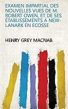 Examen impartial des nouvelles vues de M. Robert Owen, et de ses établissements à New-Lanark en Ecosse (French Edition)
