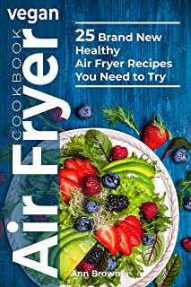 Vegan Air Fryer Cookbook: 25 Brand New Healthy Air Fryer Recipes You Need to Try