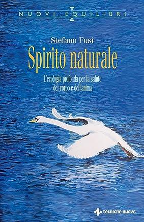 Spirito naturale: Lecologia profonda per la salute del corpo e dellanima