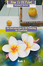 How To Oil Paint: An Introduction to Oil Painting in Realism (Beginner Series Book 1)