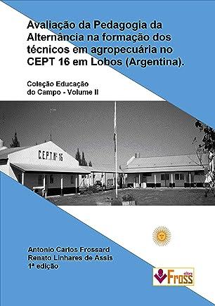 Avaliação da Pedagogia da Alternância na formação dos técnicos em agropecuária no CEPT 16 em Lobos (Argentina) (Coleção Educação do Campo Livro 2)