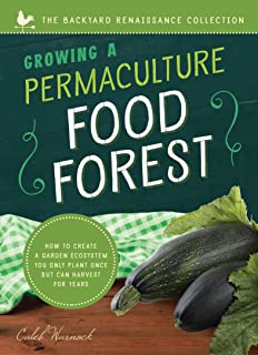 Growing a Permaculture Food Forest : How to Create a Garden Ecosystem You Only Plant Once But Can Harvest for Years (Backyard Renaissance) (The Backyard Renaissance Collection)