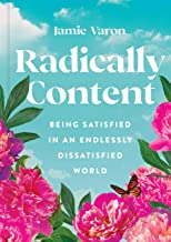 Radically Content: Being Satisfied in an Endlessly Dissatisfied World