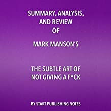 Summary, Analysis, and Review of Mark Manson's The Subtle Art of Not Giving a F--k: A Counterintuitive Approach to Living a Good Life
