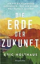 Die Erde der Zukunft: Wie wir die Klimakrise verhindern - und wie unsere Welt danach aussieht (German Edition)