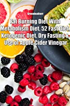 Fat Burning Diet With Metabolism Diet, 52 Fast Diet, Ketogenic Diet, Dry Fasting & Use of Apple Cider Vinegar