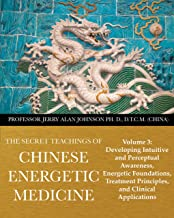 The Secret Teachings of Chinese Energetic Medicine: Volume 3: Developing Intuitive and Perceptual Awareness, Energetic Foundations, Treatment Principles, and Clinical Applications