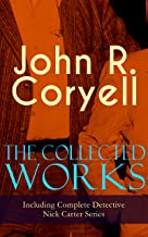 The Collected Works of John R. Coryell (Including Complete Detective Nick Carter Series): The Crime of the French Café, Nick Carter's Ghost Story, The ... A Woman at Bay & The Great Spy System