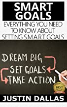 Smart Goals: Everything You Need to Know About Setting S.M.A.R.T. Goals (Dream Big, Set Goals, Take Action)