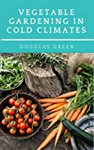 Vegetable Gardening in Cold Climates: How-To Practical Tips for Organic Vegetable Gardening