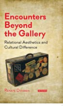 Encounters Beyond the Gallery: Relational Aesthetics and Cultural Difference (International Library of Modern and Contemporary Art)