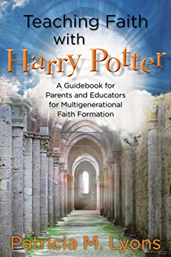 Teaching Faith with Harry Potter: A Guidebook for Parents and Educators for Multigenerational Faith Formation