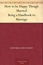 How to be Happy Though Married Being a Handbook to Marriage