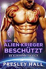 Vom Alien-Krieger Beschützt: Eine Science-Fiction Alien Romanze (Die Gladiatoren von Kalix 5) (German Edition) Format Kindle