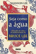 Seja como a água: A filosofia de vida e os ensinamentos de Bruce Lee