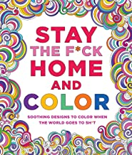 Stay the F*ck Home and Color: Soothing Designs to Color When the World Goes to Sh*t