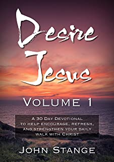 Desire Jesus, Volume 1: A 30 Day Devotional to help encourage, refresh, and strengthen your daily walk with Christ (Desire Jesus Daily Devotions)