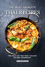 The Most Aromatic Thai Recipes: The Best of The Thai Cuisine in One Cookbook
