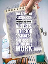 The Being of Business:  Interviews by Artists, Interior Designers, and Foodies on their Lives' Work