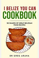 I BELIZE YOU CAN COOKBOOK: 50 shades of great Belizean food recipes (Caribbean cookbook Book 1) Kindle Edition