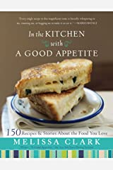 In the Kitchen With a Good Appetite: 150 Recipes and Stories About the Food You Love Hardcover