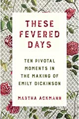 These Fevered Days: Ten Pivotal Moments in the Making of Emily Dickinson Kindle Edition
