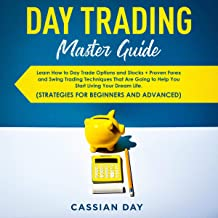 Day Trading Master Guide: Learn How to Day Trade Options and Stocks + Proven Forex and Swing Trading Techniques to Help You Start Living Your Dream Life (Strategies for Beginners and Advanced)